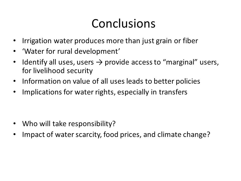 Conclusions Irrigation water produces more than just grain or fiber Water for rural development Identify all uses, users provide access to marginal users, for livelihood security Information on value of all uses leads to better policies Implications for water rights, especially in transfers Who will take responsibility.