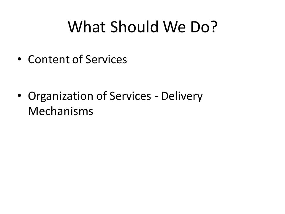 What Should We Do? Content of Services Organization of Services - Delivery Mechanisms