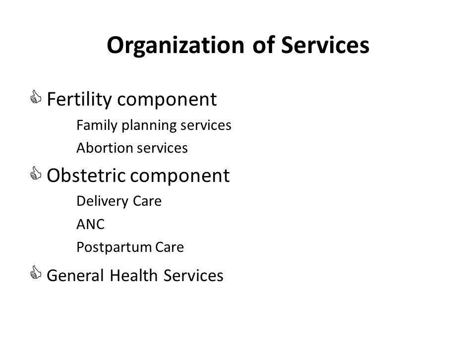 Organization of Services Fertility component Family planning services Abortion services Obstetric component Delivery Care ANC Postpartum Care General Health Services