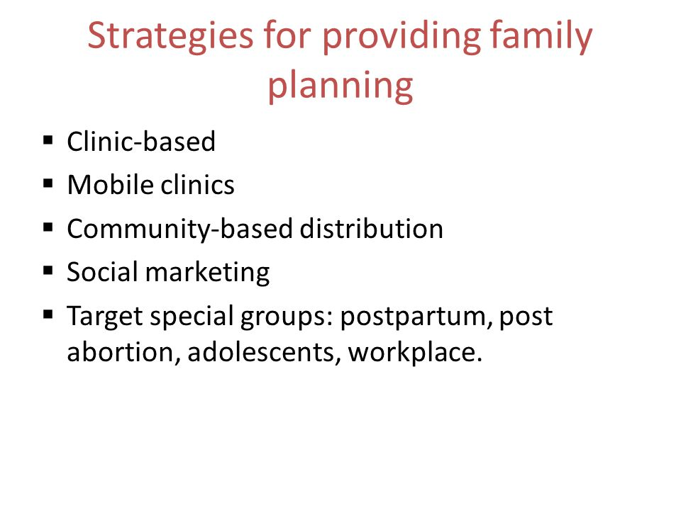 Strategies for providing family planning Clinic-based Mobile clinics Community-based distribution Social marketing Target special groups: postpartum, post abortion, adolescents, workplace.