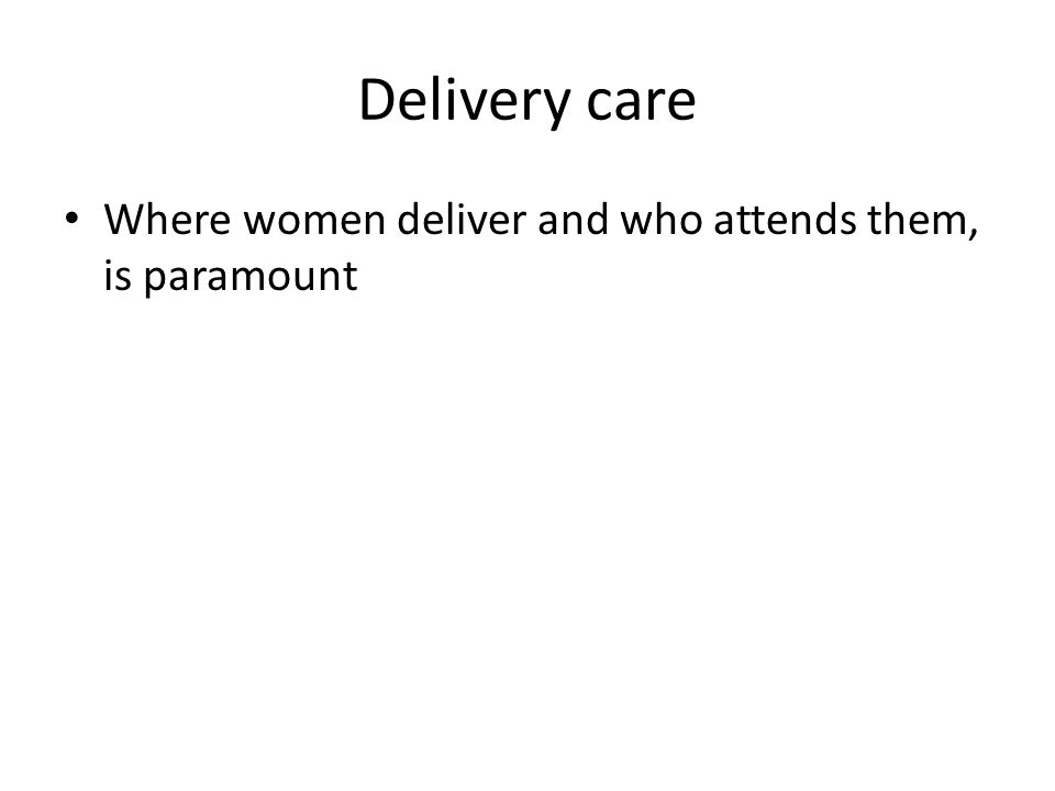 Delivery care Where women deliver and who attends them, is paramount