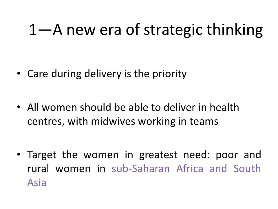 1A new era of strategic thinking Care during delivery is the priority All women should be able to deliver in health centres, with midwives working in teams Target the women in greatest need: poor and rural women in sub-Saharan Africa and South Asia