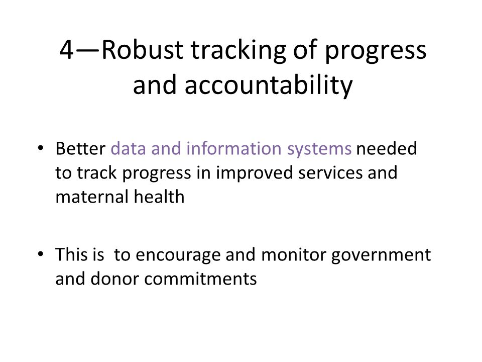 4Robust tracking of progress and accountability Better data and information systems needed to track progress in improved services and maternal health This is to encourage and monitor government and donor commitments
