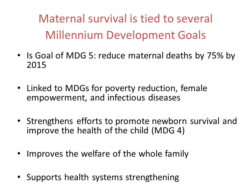 Maternal survival is tied to several Millennium Development Goals Is Goal of MDG 5: reduce maternal deaths by 75% by 2015 Linked to MDGs for poverty reduction, female empowerment, and infectious diseases Strengthens efforts to promote newborn survival and improve the health of the child (MDG 4) Improves the welfare of the whole family Supports health systems strengthening
