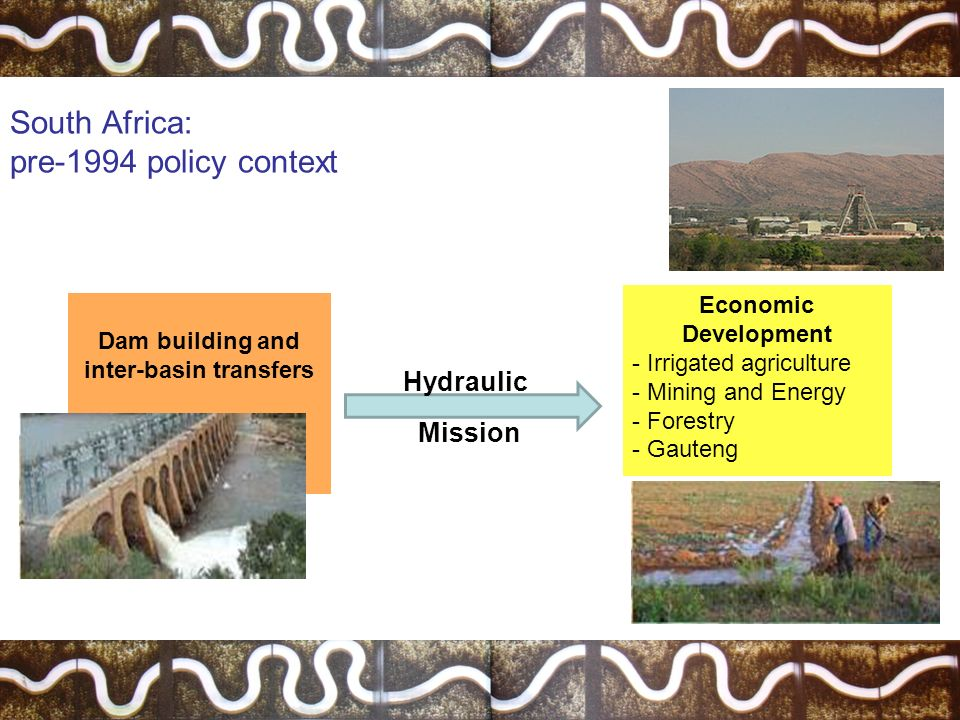 South Africa: pre-1994 policy context Economic Development - Irrigated agriculture - Mining and Energy - Forestry - Gauteng Dam building and inter-basin transfers Hydraulic Mission