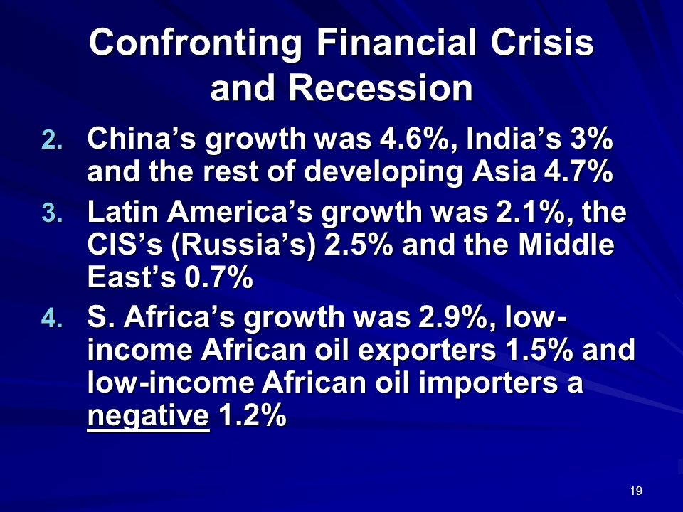 19 Confronting Financial Crisis and Recession 2. Chinas growth was 4.6%, Indias 3% and the rest of developing Asia 4.7% 3. Latin Americas growth was 2