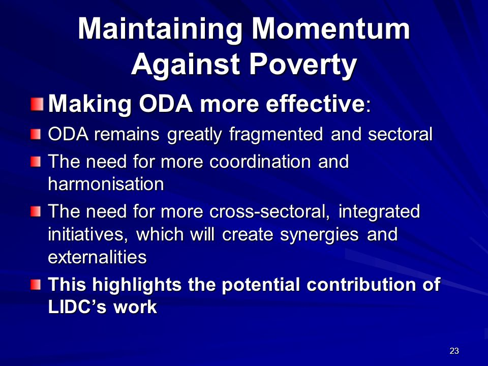 Maintaining Momentum Against Poverty Making ODA more effective : ODA remains greatly fragmented and sectoral The need for more coordination and harmon