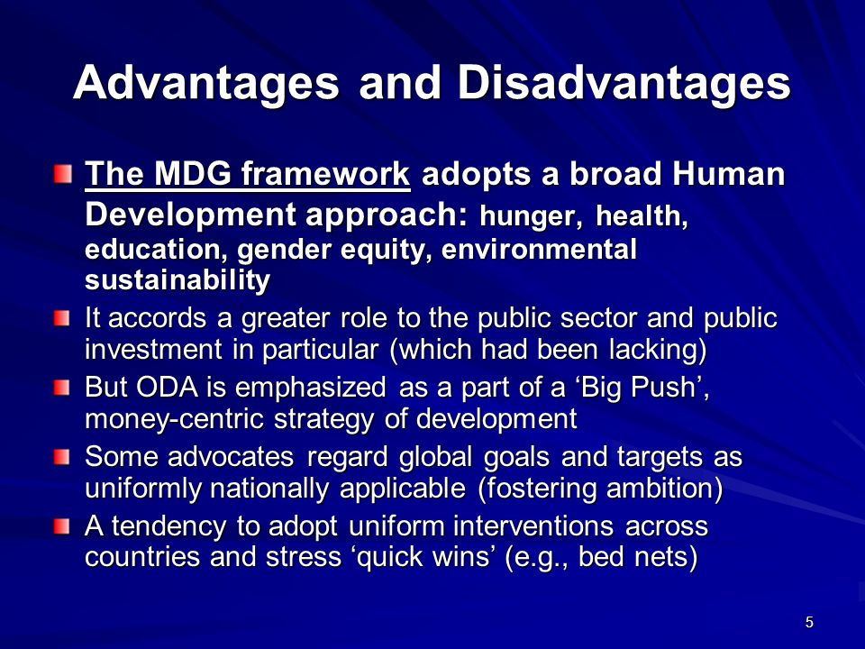 5 Advantages and Disadvantages The MDG framework adopts a broad Human Development approach: hunger, health, education, gender equity, environmental su