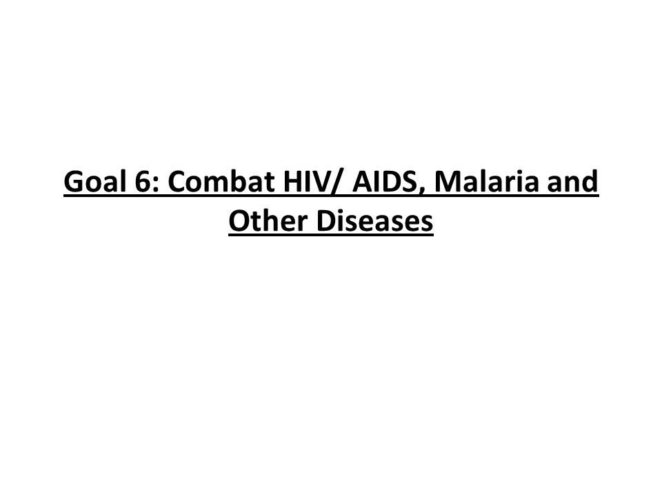 Goal 6: Combat HIV/ AIDS, Malaria and Other Diseases