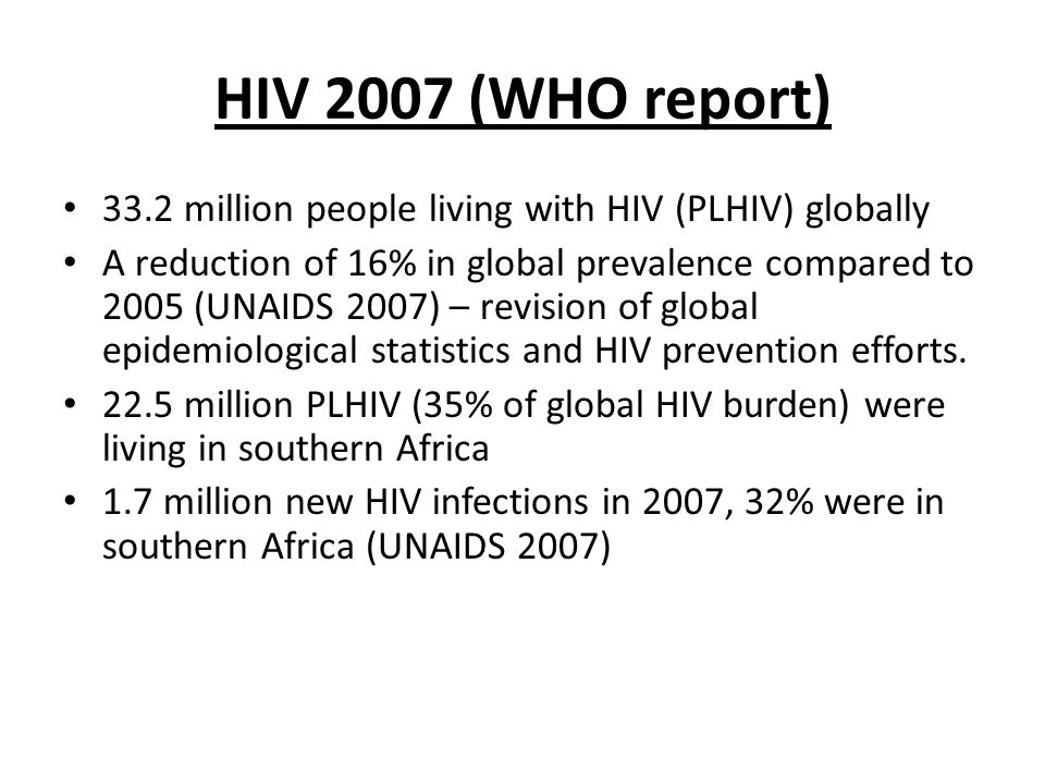 HIV 2007 (WHO report) 33.2 million people living with HIV (PLHIV) globally A reduction of 16% in global prevalence compared to 2005 (UNAIDS 2007) – revision of global epidemiological statistics and HIV prevention efforts.