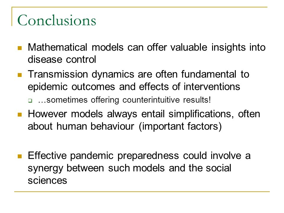 Conclusions Mathematical models can offer valuable insights into disease control Transmission dynamics are often fundamental to epidemic outcomes and effects of interventions …sometimes offering counterintuitive results.