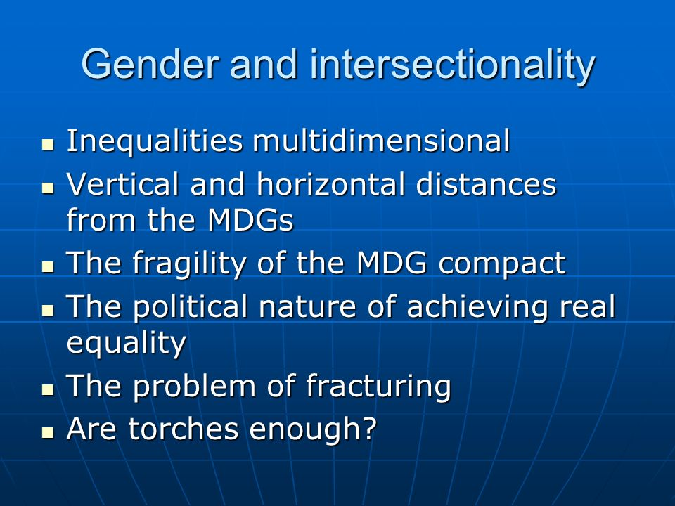Gender and intersectionality Inequalities multidimensional Inequalities multidimensional Vertical and horizontal distances from the MDGs Vertical and horizontal distances from the MDGs The fragility of the MDG compact The fragility of the MDG compact The political nature of achieving real equality The political nature of achieving real equality The problem of fracturing The problem of fracturing Are torches enough.