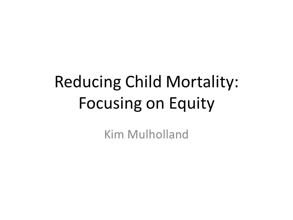 Reducing Child Mortality: Focusing on Equity Kim Mulholland