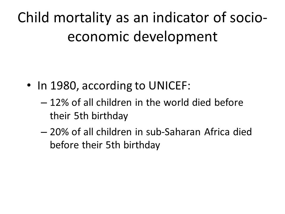 Child mortality as an indicator of socio- economic development In 1980, according to UNICEF: – 12% of all children in the world died before their 5th birthday – 20% of all children in sub-Saharan Africa died before their 5th birthday