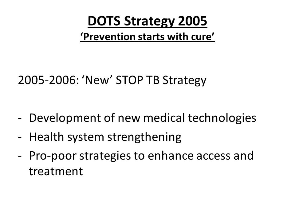 DOTS Strategy 2005 Prevention starts with cure 2005-2006: New STOP TB Strategy -Development of new medical technologies -Health system strengthening -