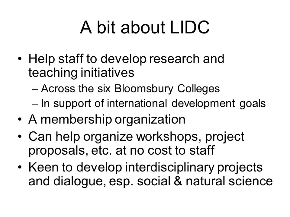 A bit about LIDC Help staff to develop research and teaching initiatives –Across the six Bloomsbury Colleges –In support of international development goals A membership organization Can help organize workshops, project proposals, etc.