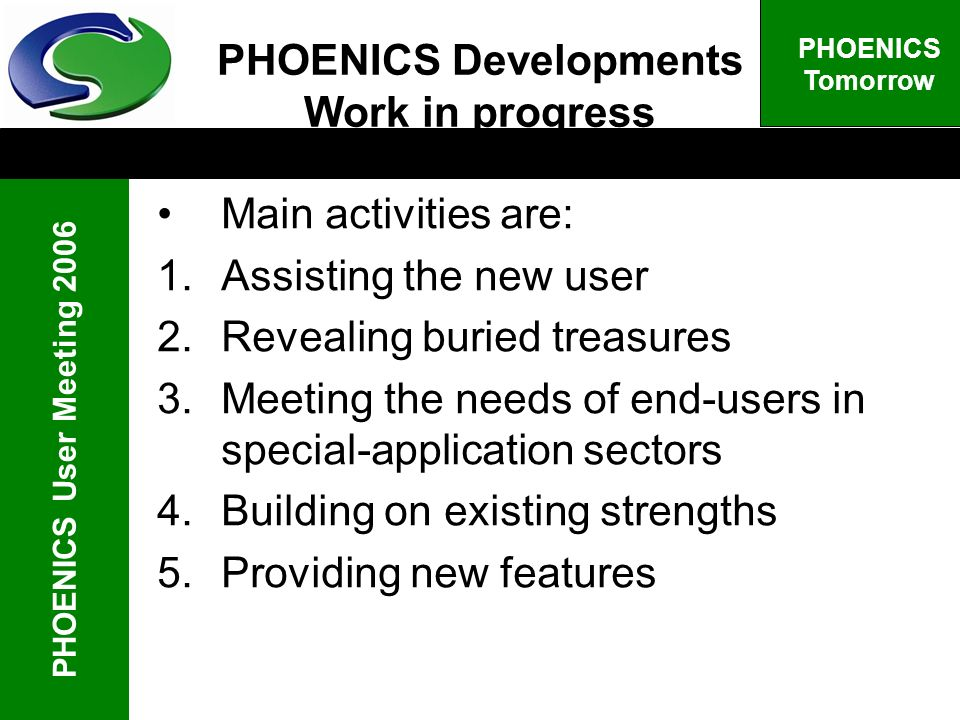 PHOENICS User Meeting 2006 PHOENICS Tomorrow PHOENICS Developments Work in progress Main activities are: 1.Assisting the new user 2.Revealing buried t