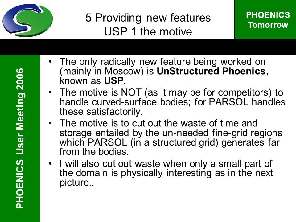 PHOENICS User Meeting 2006 PHOENICS Tomorrow 5 Providing new features USP 1 the motive The only radically new feature being worked on (mainly in Mosco