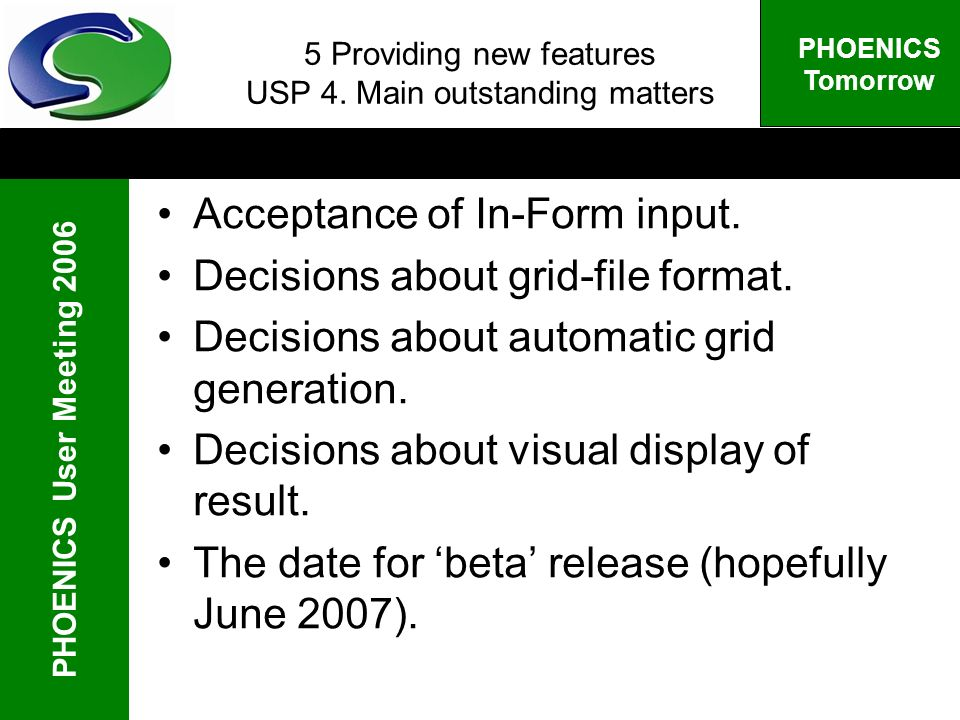 PHOENICS User Meeting 2006 PHOENICS Tomorrow 5 Providing new features USP 4. Main outstanding matters Acceptance of In-Form input. Decisions about gri