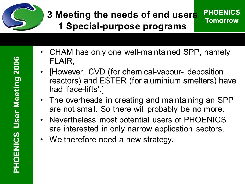 PHOENICS User Meeting 2006 PHOENICS Tomorrow 3 Meeting the needs of end users 1 Special-purpose programs CHAM has only one well-maintained SPP, namely FLAIR, [However, CVD (for chemical-vapour- deposition reactors) and ESTER (for aluminium smelters) have had face-lifts.] The overheads in creating and maintaining an SPP are not small.