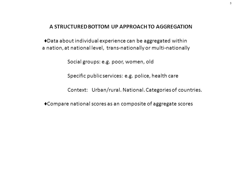 3 A STRUCTURED BOTTOM UP APPROACH TO AGGREGATION Data about individual experience can be aggregated within a nation, at national level, trans-nationally or multi-nationally Social groups: e.g.
