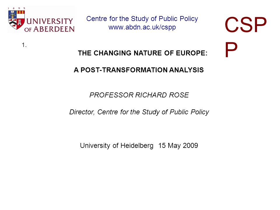 Centre for the Study of Public Policy www.abdn.ac.uk/cspp CSP P 1. THE CHANGING NATURE OF EUROPE: A POST-TRANSFORMATION ANALYSIS PROFESSOR RICHARD ROS