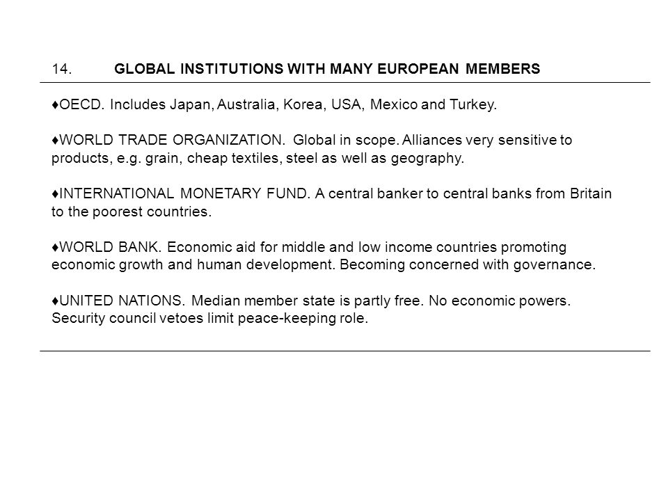 14. GLOBAL INSTITUTIONS WITH MANY EUROPEAN MEMBERS OECD. Includes Japan, Australia, Korea, USA, Mexico and Turkey. WORLD TRADE ORGANIZATION. Global in