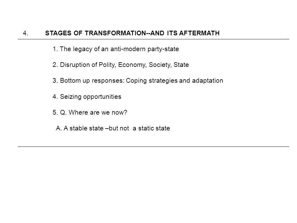 4. STAGES OF TRANSFORMATION--AND ITS AFTERMATH 1. The legacy of an anti-modern party-state 2. Disruption of Polity, Economy, Society, State 3. Bottom
