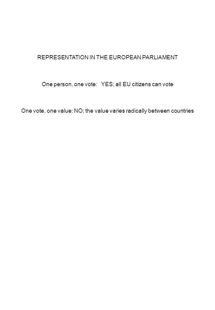 REPRESENTATION IN THE EUROPEAN PARLIAMENT One person, one vote: YES; all EU citizens can vote One vote, one value: NO; the value varies radically between countries