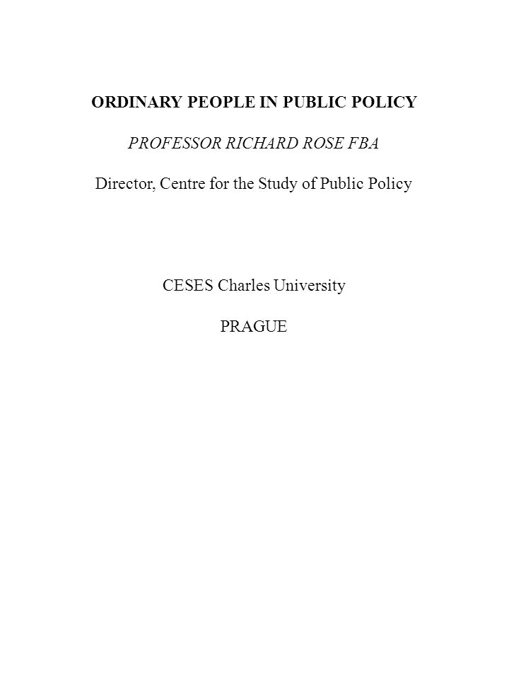 ORDINARY PEOPLE IN PUBLIC POLICY PROFESSOR RICHARD ROSE FBA Director, Centre for the Study of Public Policy CESES Charles University PRAGUE