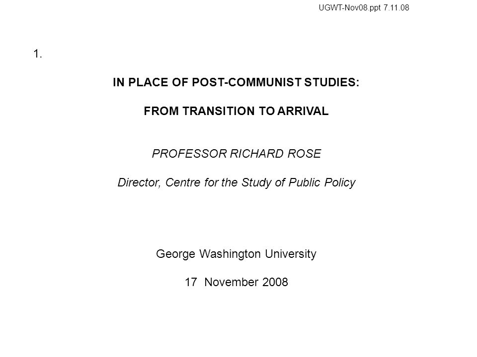1. IN PLACE OF POST-COMMUNIST STUDIES: FROM TRANSITION TO ARRIVAL PROFESSOR RICHARD ROSE Director, Centre for the Study of Public Policy George Washin