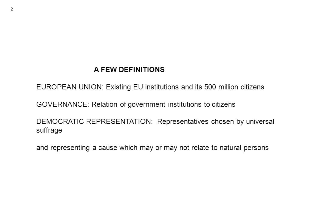 A FEW DEFINITIONS EUROPEAN UNION: Existing EU institutions and its 500 million citizens GOVERNANCE: Relation of government institutions to citizens DEMOCRATIC REPRESENTATION: Representatives chosen by universal suffrage and representing a cause which may or may not relate to natural persons 2