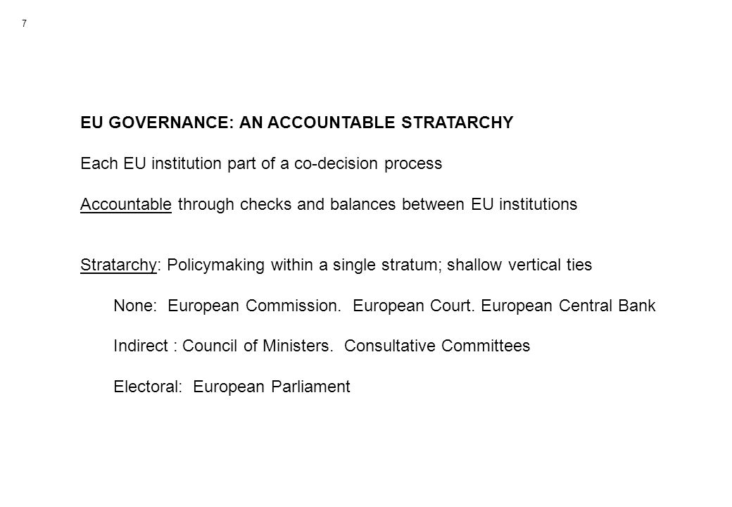 EU GOVERNANCE: AN ACCOUNTABLE STRATARCHY Each EU institution part of a co-decision process Accountable through checks and balances between EU institutions Stratarchy: Policymaking within a single stratum; shallow vertical ties None: European Commission.