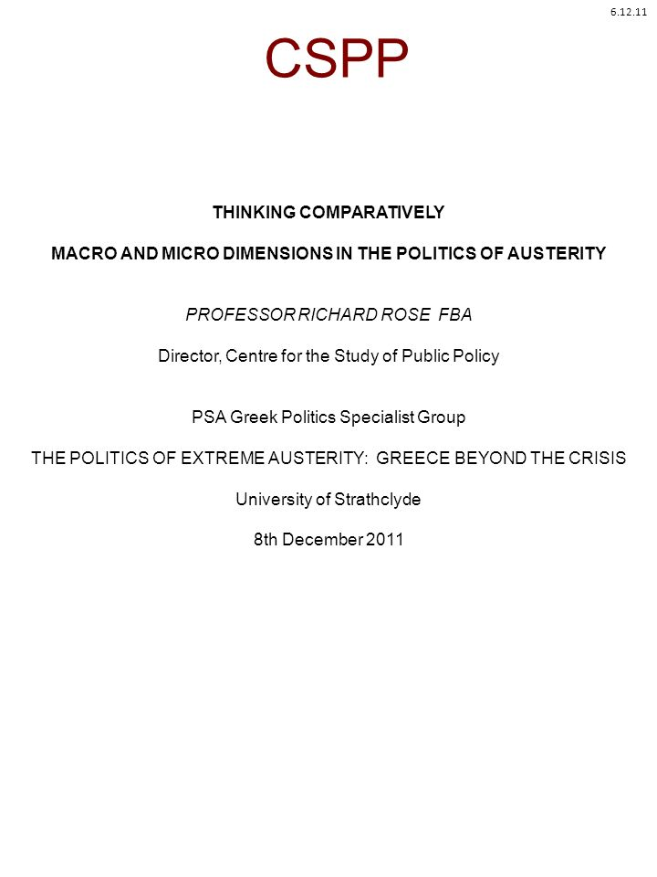 CSPP THINKING COMPARATIVELY MACRO AND MICRO DIMENSIONS IN THE POLITICS OF AUSTERITY PROFESSOR RICHARD ROSE FBA Director, Centre for the Study of Public Policy PSA Greek Politics Specialist Group THE POLITICS OF EXTREME AUSTERITY: GREECE BEYOND THE CRISIS University of Strathclyde 8th December
