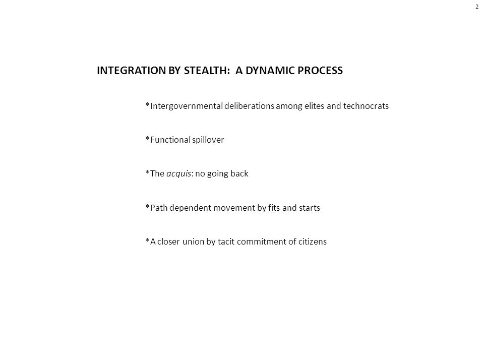 INTEGRATION BY STEALTH: A DYNAMIC PROCESS *Intergovernmental deliberations among elites and technocrats *Functional spillover *The acquis: no going back *Path dependent movement by fits and starts *A closer union by tacit commitment of citizens 2