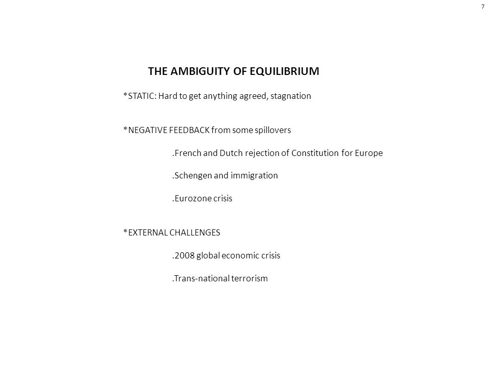 THE AMBIGUITY OF EQUILIBRIUM *STATIC: Hard to get anything agreed, stagnation *NEGATIVE FEEDBACK from some spillovers.French and Dutch rejection of Constitution for Europe.Schengen and immigration.Eurozone crisis *EXTERNAL CHALLENGES.2008 global economic crisis.Trans-national terrorism 7