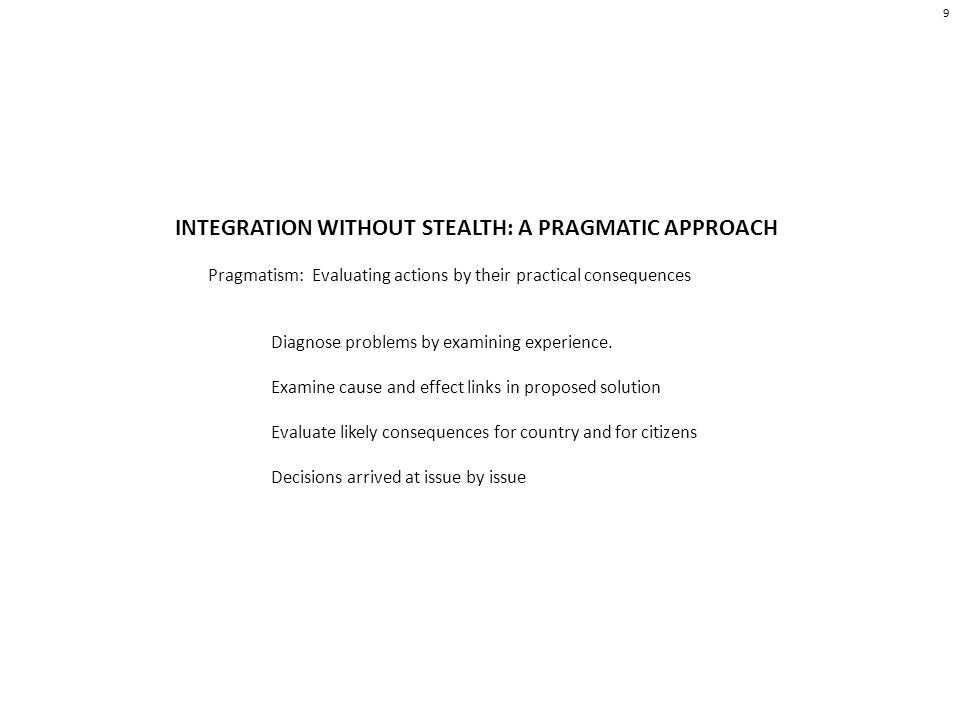 INTEGRATION WITHOUT STEALTH: A PRAGMATIC APPROACH Pragmatism: Evaluating actions by their practical consequences Diagnose problems by examining experience.