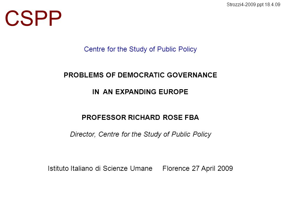 Centre for the Study of Public Policy CSPP PROBLEMS OF DEMOCRATIC GOVERNANCE IN AN EXPANDING EUROPE PROFESSOR RICHARD ROSE FBA Director, Centre for the Study of Public Policy Istituto Italiano di Scienze Umane Florence 27 April 2009 Strozzi4-2009.ppt 18.4.09