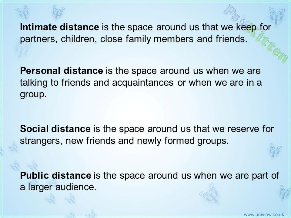 Halls Four Distances of Personal Space (2) Intimate distance is the space around us that we keep for partners, children, close family members and friends.