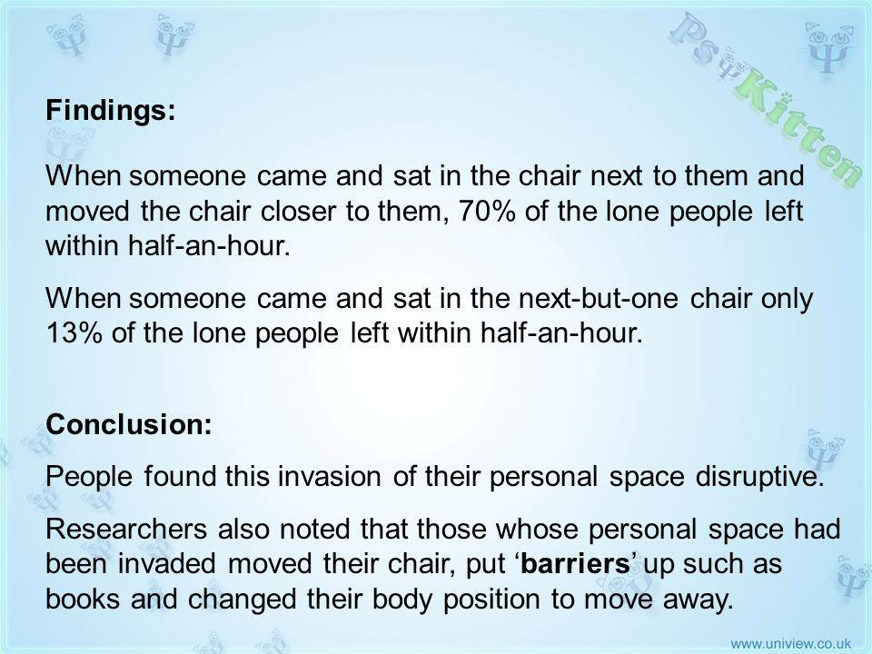Experiment 1 (2) Findings: When someone came and sat in the chair next to them and moved the chair closer to them, 70% of the lone people left within half-an-hour.