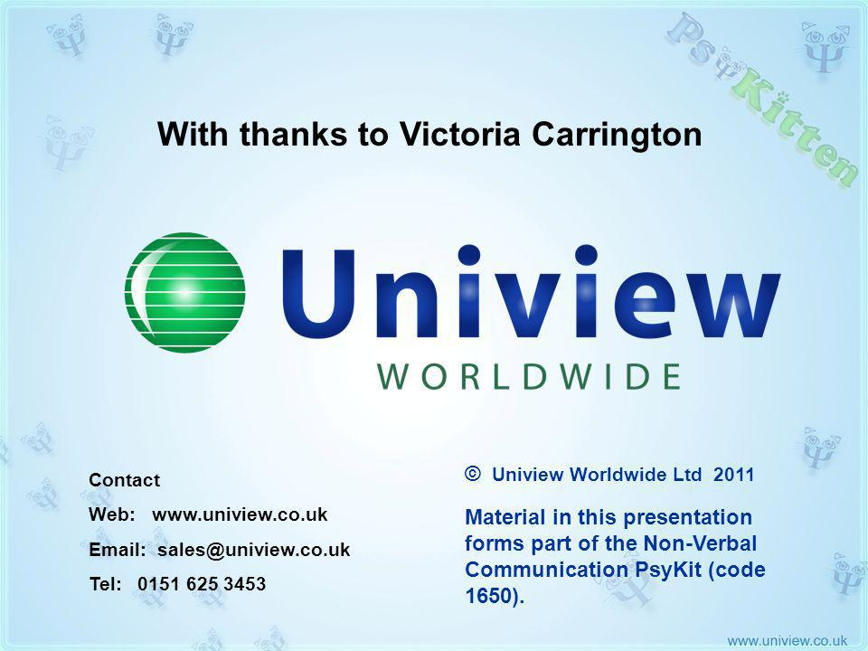 Credits With thanks to Victoria Carrington Contact Web: www.uniview.co.uk Email: sales@uniview.co.uk Tel: 0151 625 3453 Material in this presentation forms part of the Non-Verbal Communication PsyKit (code 1650).