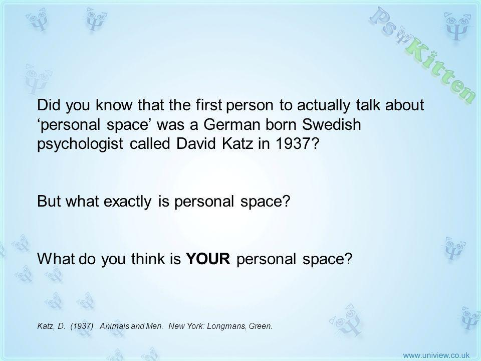 Personal Space Did you know that the first person to actually talk about personal space was a German born Swedish psychologist called David Katz in 1937.
