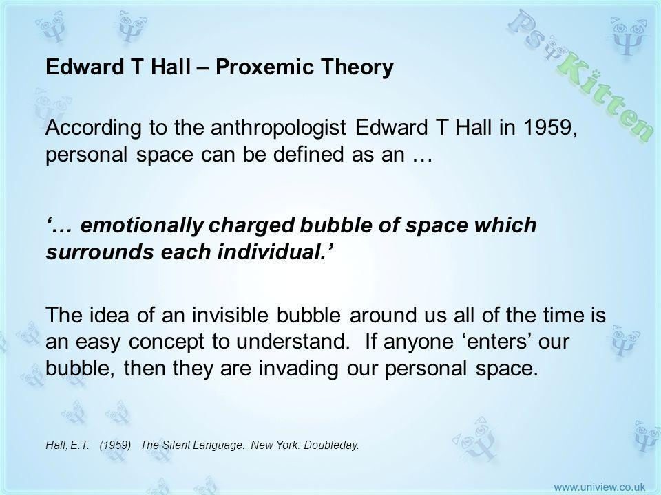 Edward T Hall Proxemic Theory (1959) Edward T Hall – Proxemic Theory According to the anthropologist Edward T Hall in 1959, personal space can be defined as an … … emotionally charged bubble of space which surrounds each individual.