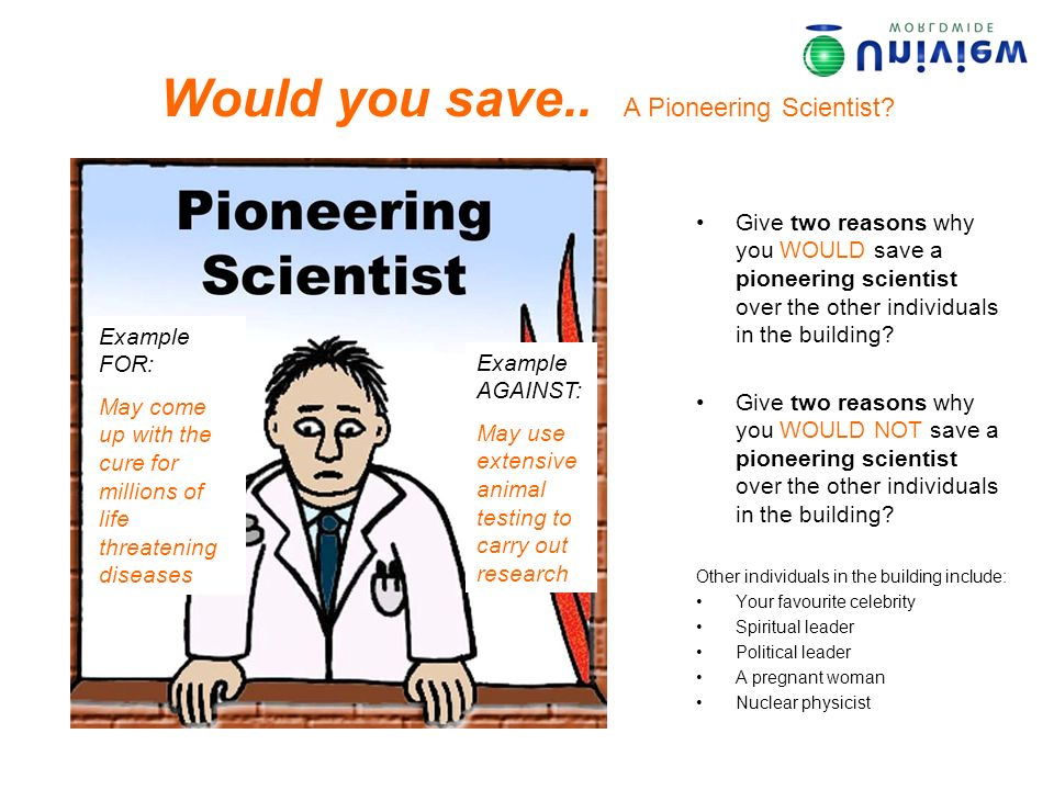 Would you save.. A Pioneering Scientist? Give two reasons why you WOULD save a pioneering scientist over the other individuals in the building? Give t