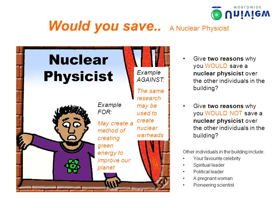 Would you save.. A Nuclear Physicist Give two reasons why you WOULD save a nuclear physicist over the other individuals in the building? Give two reas