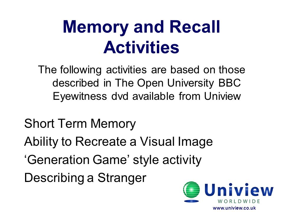 Memory and Recall Activities The following activities are based on those described in The Open University BBC Eyewitness dvd available from Uniview Sh