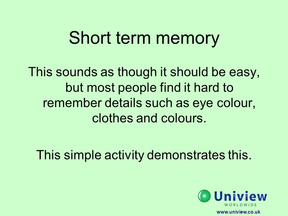 Short term memory This sounds as though it should be easy, but most people find it hard to remember details such as eye colour, clothes and colours.