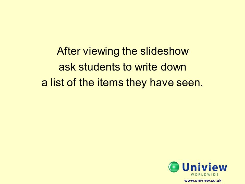 After viewing the slideshow ask students to write down a list of the items they have seen. www.uniview.co.uk