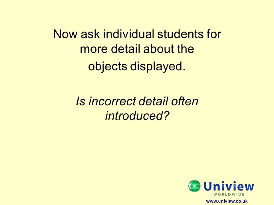 Now ask individual students for more detail about the objects displayed. Is incorrect detail often introduced? www.uniview.co.uk