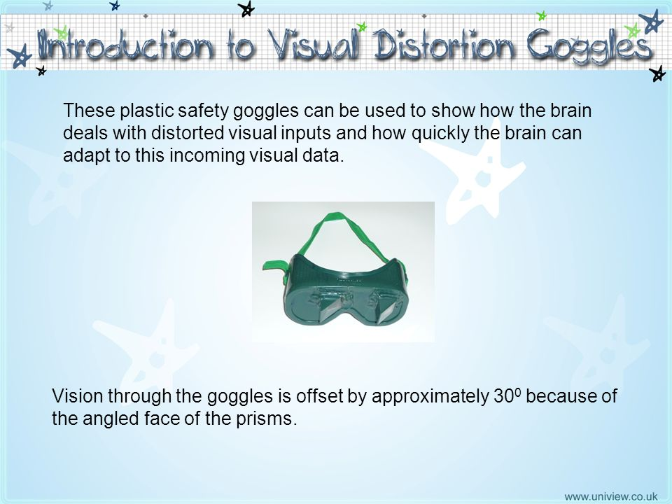 Introduction to Goggles These plastic safety goggles can be used to show how the brain deals with distorted visual inputs and how quickly the brain ca